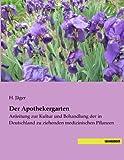 Der Apothekergarten: Anleitung zur Kultur und Behandlung der in Deutschland zu ziehenden medizinischen Pflanzen